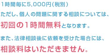 1時間毎に 5,000円(税別) ただし、個人の問題に関する相談については,初回の1時間無料となります。 また、法律相談後に依頼を受けた場合には,相談料はいただきません。